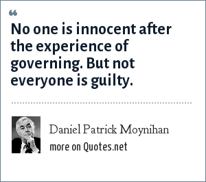 Daniel Patrick Moynihan: No one is innocent after the experience of governing. But not everyone is guilty.