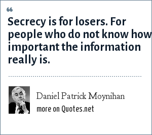 Daniel Patrick Moynihan: Secrecy is for losers. For people who do not know how important the information really is.