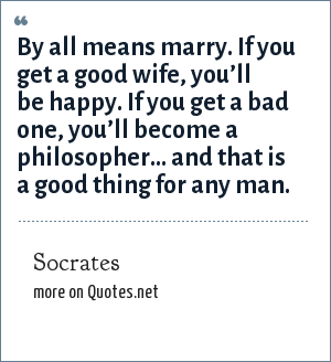 Socrates: By all means marry. If you get a good wife, you'll be happy. If you get a bad one, you'll become a philosopher… and that is a good thing for any man.