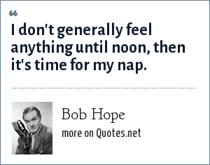 Bob Hope: I don't generally feel anything until noon, then it's time for my nap.