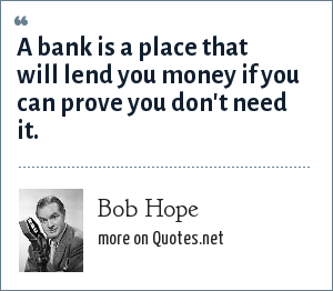 Bob Hope: A bank is a place that will lend you money if you can prove you don't need it.