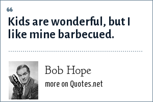 Bob Hope: Kids are wonderful, but I like mine barbecued.
