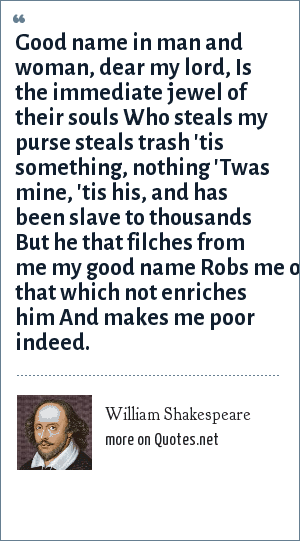 William Shakespeare: Good name in man and woman, dear my lord, Is the immediate jewel of their souls Who steals my purse steals trash 'tis something, nothing 'Twas mine, 'tis his, and has been slave to thousands But he that filches from me my good name Robs me of that which not enriches him And makes me poor indeed.