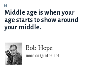 Bob Hope: Middle age is when your age starts to show around your middle.
