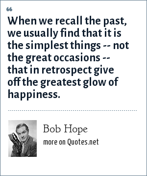 Bob Hope: When we recall the past, we usually find that it is the simplest things -- not the great occasions -- that in retrospect give off the greatest glow of happiness.