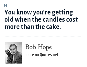 Bob Hope: You know you're getting old when the candles cost more than the cake.