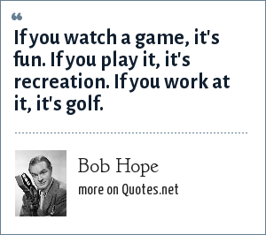 Bob Hope: If you watch a game, it's fun. If you play it, it's recreation. If you work at it, it's golf.