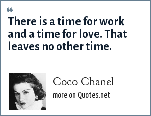 Coco Chanel: There is a time for work and a time for love. That leaves no other time.