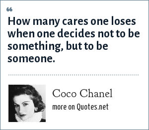 Coco Chanel: How many cares one loses when one decides not to be something, but to be someone.