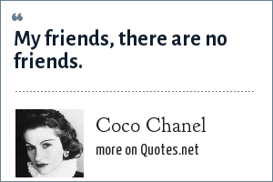 Coco Chanel: My friends, there are no friends.
