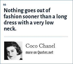 Coco Chanel: Nothing goes out of fashion sooner than a long dress with a very low neck.
