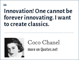 Coco Chanel: Innovation! One cannot be forever innovating. I want to create classics.