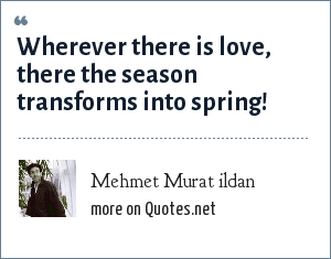 Mehmet Murat ildan: Wherever there is love, there the season transforms into spring!