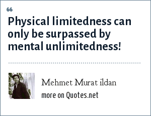 Mehmet Murat ildan: Physical limitedness can only be surpassed by mental unlimitedness!