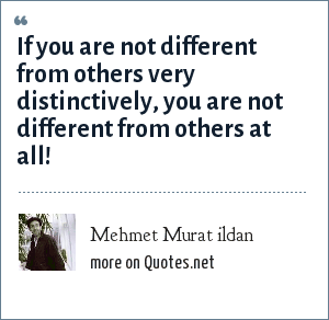 Mehmet Murat ildan: If you are not different from others very distinctively, you are not different from others at all!