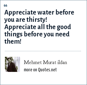 Mehmet Murat ildan: Appreciate water before you are thirsty! Appreciate all the good things before you need them!