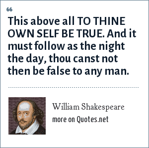 William Shakespeare: This above all TO THINE OWN SELF BE TRUE. And it must follow as the night the day, thou canst not then be false to any man.
