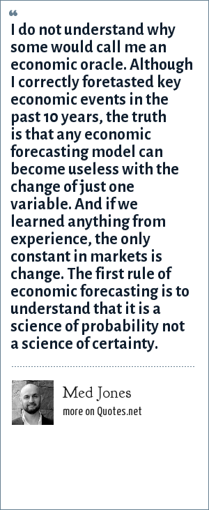 Med Jones: I do not understand why some would call me an economic oracle. Although I correctly foretasted key economic events in the past 10 years, the truth is that any economic forecasting model can become useless with the change of just one variable. And if we learned anything from experience, the only constant in markets is change. The first rule of economic forecasting is to understand that it is a science of probability not a science of certainty.