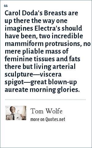 Tom Wolfe: Carol Doda's Breasts are up there the way one imagines Electra's should have been, two incredible mammiform protrusions, no mere pliable mass of feminine tissues and fats there but living arterial sculpture––viscera spigot––great blown-up aureate morning glories.