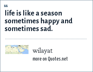 wilayat: life is like a season sometimes happy and sometimes sad.