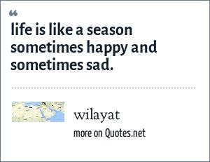 wilayat: life is like a season sometimes happy and sometimes sad.