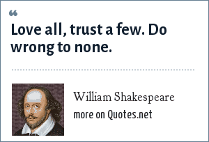 William Shakespeare: Love all, trust a few. Do wrong to none.