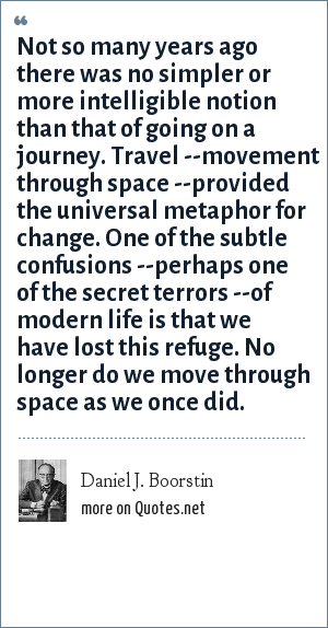 Daniel J. Boorstin: Not so many years ago there was no simpler or more intelligible notion than that of going on a journey. Travel --movement through space --provided the universal metaphor for change. One of the subtle confusions --perhaps one of the secret terrors --of modern life is that we have lost this refuge. No longer do we move through space as we once did.