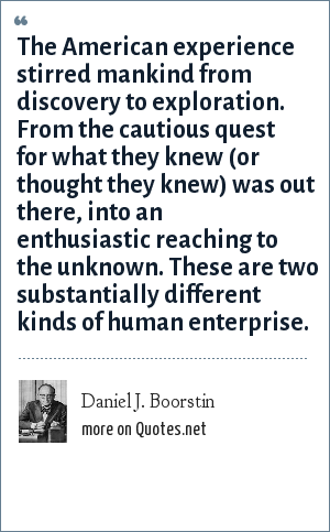 Daniel J. Boorstin: The American experience stirred mankind from discovery to exploration. From the cautious quest for what they knew (or thought they knew) was out there, into an enthusiastic reaching to the unknown. These are two substantially different kinds of human enterprise.