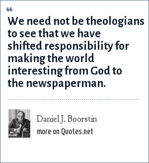 Daniel J. Boorstin: We need not be theologians to see that we have shifted responsibility for making the world interesting from God to the newspaperman.