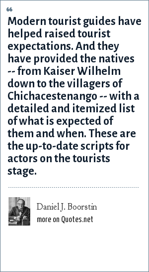 Daniel J. Boorstin: Modern tourist guides have helped raised tourist expectations. And they have provided the natives -- from Kaiser Wilhelm down to the villagers of Chichacestenango -- with a detailed and itemized list of what is expected of them and when. These are the up-to-date scripts for actors on the tourists stage.