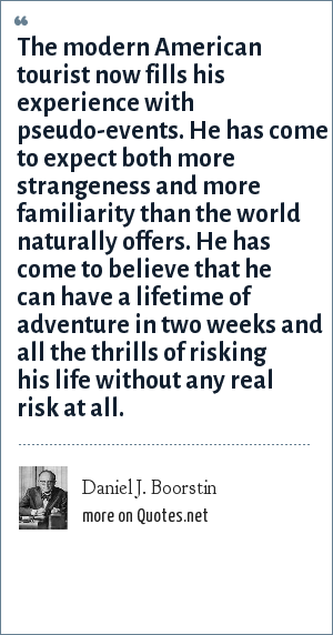 Daniel J. Boorstin: The modern American tourist now fills his experience with pseudo-events. He has come to expect both more strangeness and more familiarity than the world naturally offers. He has come to believe that he can have a lifetime of adventure in two weeks and all the thrills of risking his life without any real risk at all.