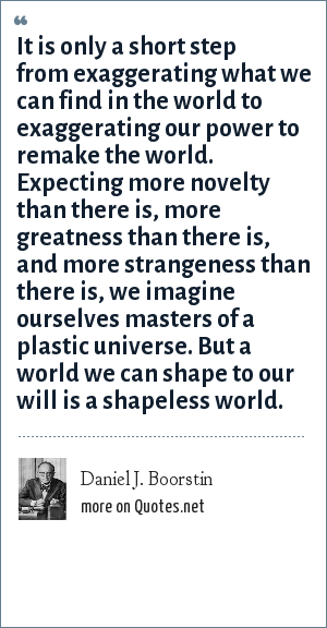 Daniel J. Boorstin: It is only a short step from exaggerating what we can find in the world to exaggerating our power to remake the world. Expecting more novelty than there is, more greatness than there is, and more strangeness than there is, we imagine ourselves masters of a plastic universe. But a world we can shape to our will is a shapeless world.