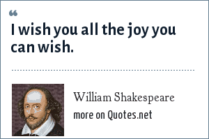 William Shakespeare: I wish you all the joy you can wish.
