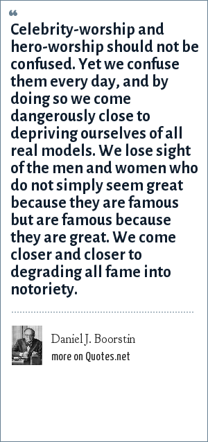 Daniel J. Boorstin: Celebrity-worship and hero-worship should not be confused. Yet we confuse them every day, and by doing so we come dangerously close to depriving ourselves of all real models. We lose sight of the men and women who do not simply seem great because they are famous but are famous because they are great. We come closer and closer to degrading all fame into notoriety.