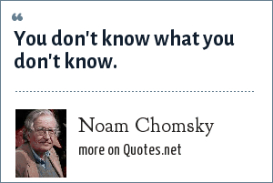 Noam Chomsky: You don't know what you don't know.
