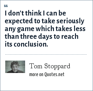 Tom Stoppard: I don't think I can be expected to take seriously any game which takes less than three days to reach its conclusion.