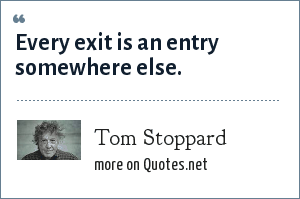 Tom Stoppard: Every exit is an entry somewhere else.