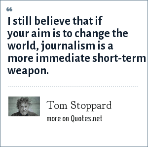 Tom Stoppard: I still believe that if your aim is to change the world, journalism is a more immediate short-term weapon.