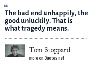 Tom Stoppard: The bad end unhappily, the good unluckily. That is what tragedy means.