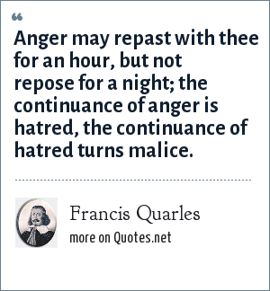 Francis Quarles: Anger may repast with thee for an hour, but not repose for a night; the continuance of anger is hatred, the continuance of hatred turns malice.