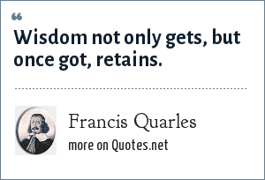 Francis Quarles: Wisdom not only gets, but once got, retains.
