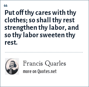 Francis Quarles: Put off thy cares with thy clothes; so shall thy rest strengthen thy labor, and so thy labor sweeten thy rest.