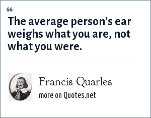 Francis Quarles: The average person's ear weighs what you are, not what you were.
