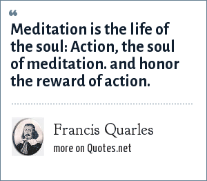 Francis Quarles: Meditation is the life of the soul: Action, the soul of meditation. and honor the reward of action.