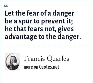 Francis Quarles: Let the fear of a danger be a spur to prevent it; he that fears not, gives advantage to the danger.