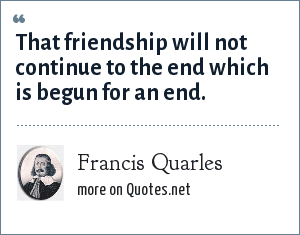 Francis Quarles: That friendship will not continue to the end which is begun for an end.