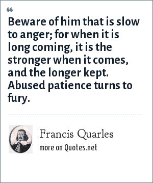Francis Quarles: Beware of him that is slow to anger; for when it is long coming, it is the stronger when it comes, and the longer kept. Abused patience turns to fury.