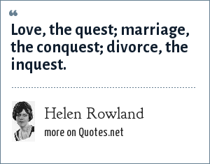 Helen Rowland: Love, the quest; marriage, the conquest; divorce, the inquest.