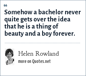 Helen Rowland: Somehow a bachelor never quite gets over the idea that he is a thing of beauty and a boy forever.