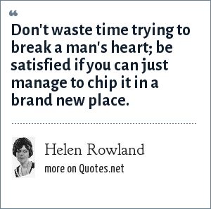 Helen Rowland: Don't waste time trying to break a man's heart; be satisfied if you can just manage to chip it in a brand new place.